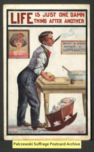"""A man angrily rolls dough with a rolling pin while smoking a cigar and rocking a cradle with his foot, as the baby in the cradle cries. The caption above: """"Life is just one damn thing after another."""" A sign on the wall reads """"What is home without a suffragette"""" and a woman's portrait titled """"our presidentress."""""""